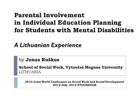 By Jonas Ruškus School of Social Work, Vytautas Magnus University LITHUANIA Parental Involvement in Individual Education Planning for Students with Mental.