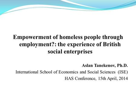 Empowerment of homeless people through employment?: the experience of British social enterprises Aslan Tanekenov, Ph.D. International School of Economics.