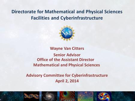 Directorate for Mathematical and Physical Sciences Facilities and Cyberinfrastructure April 2, 2014 Advisory Committee for Cyberinfrastructure Wayne Van.