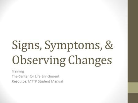 Signs, Symptoms, & Observing Changes Training The Center for Life Enrichment Resource: MTTP Student Manual.