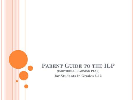 P ARENT G UIDE TO THE ILP (I NDIVIDUAL L EARNING P LAN ) for Students in Grades 6-12.