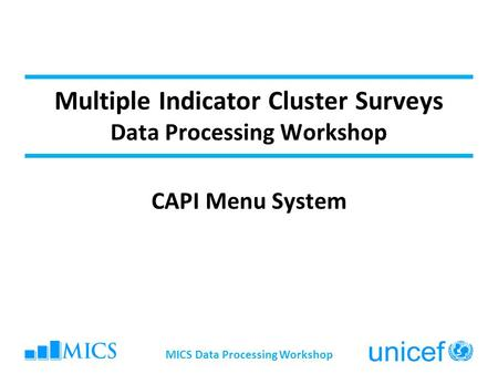 Multiple Indicator Cluster Surveys Data Processing Workshop CAPI Menu System MICS Data Processing Workshop.