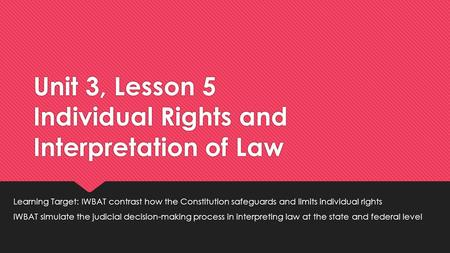 Unit 3, Lesson 5 Individual Rights and Interpretation of Law Learning Target: IWBAT contrast how the Constitution safeguards and limits individual rights.