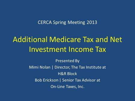 CERCA Spring Meeting 2013 Additional Medicare Tax and Net Investment Income Tax Presented By Mimi Nolan | Director, The Tax Institute at H&R Block Bob.
