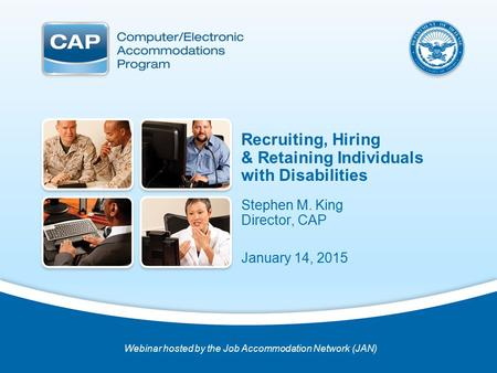 Real Solutions for Real Needs Stephen M. King Director, CAP January 14, 2015 Webinar hosted by the Job Accommodation Network (JAN) Recruiting, Hiring &