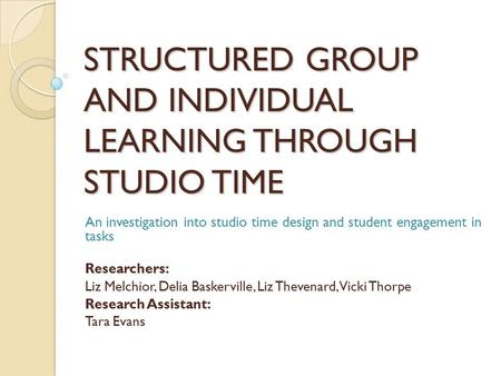 STRUCTURED GROUP AND INDIVIDUAL LEARNING THROUGH STUDIO TIME An investigation into studio time design and student engagement in tasks Researchers: Liz.