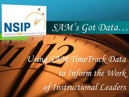 Company LOGO SAM's Got Data… Using SAM TimeTrack Data to Inform the Work of Instructional Leaders.