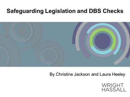 Safeguarding Legislation and DBS Checks By Christine Jackson and Laura Heeley.