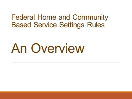 Federal Home and Community Based Service Settings Rules An Overview.