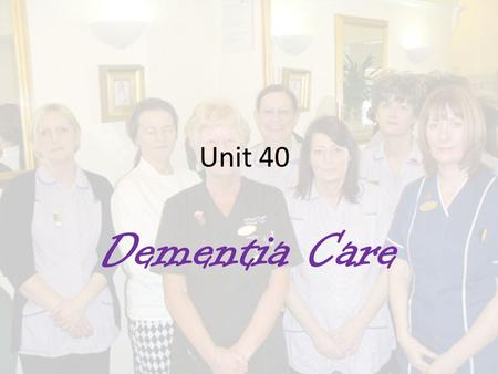 Unit 40 Dementia Care. M2 discuss the role of teamwork in improving the health and quality of life for people with dementia. D1 evaluate how different.