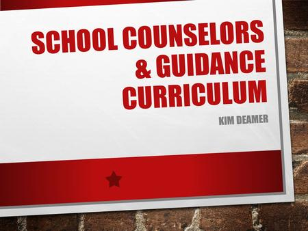 SCHOOL COUNSELORS & GUIDANCE CURRICULUM KIM DEAMER.