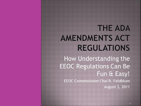 How Understanding the EEOC Regulations Can Be Fun & Easy! EEOC Commissioner Chai R. Feldblum August 3, 2011 1.