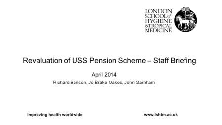Revaluation of USS Pension Scheme – Staff Briefing April 2014 Richard Benson, Jo Brake-Oakes, John Garnham Improving health worldwidewww.lshtm.ac.uk.