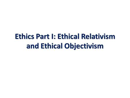 ethics subjectivism vs relativism Can ethics be objective russ shafer-landau analyzes this question, in the fundamental of ethics, by critiquing the arguments of ethical relativismethical relativism is divided into two subtypes cultural relativism and ethical subjectivism.