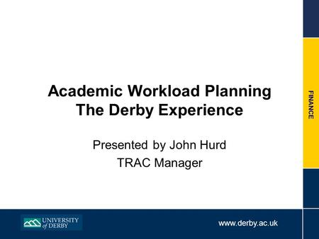 Www.derby.ac.uk FINANCE Academic Workload Planning The Derby Experience Presented by John Hurd TRAC Manager.
