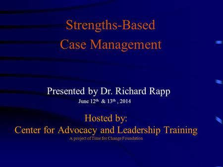 Hosted by: Center for Advocacy and Leadership Training A project of Time for Change Foundation Strengths-Based Case Management Presented by Dr. Richard.