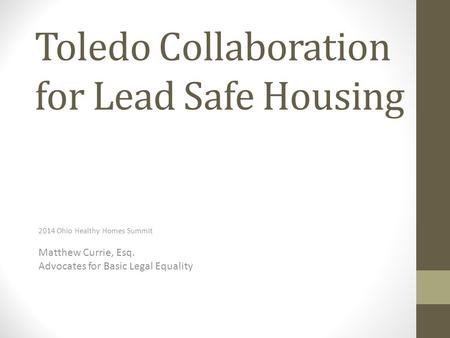 Toledo Collaboration for Lead Safe Housing 2014 Ohio Healthy Homes Summit Matthew Currie, Esq. Advocates for Basic Legal Equality.