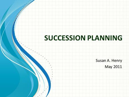 SUCCESSION PLANNING Susan A. Henry May 2011