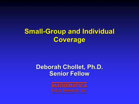Small-Group and Individual Coverage Deborah Chollet, Ph.D. Senior Fellow.