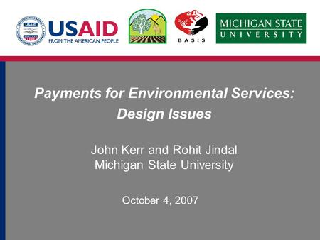 Payments for Environmental Services: Design Issues John Kerr and Rohit Jindal Michigan State University October 4, 2007.