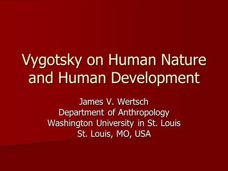 Vygotsky on Human Nature and Human Development James V. Wertsch Department of Anthropology Washington University in St. Louis St. Louis, MO, USA.