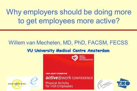 1 Why employers should be doing more to get employees more active? Willem van Mechelen, MD, PhD, FACSM, FECSS VU University Medical Centre Amsterdam Why.