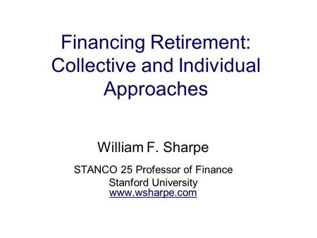 Financing Retirement: Collective and Individual Approaches William F. Sharpe STANCO 25 Professor of Finance Stanford University www.wsharpe.com.