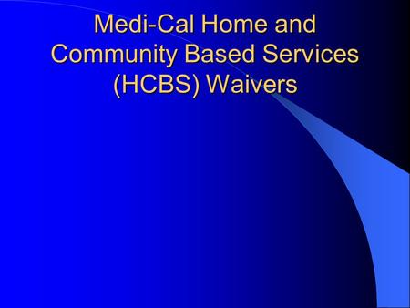 Medi-Cal Home and Community Based Services (HCBS) Waivers.