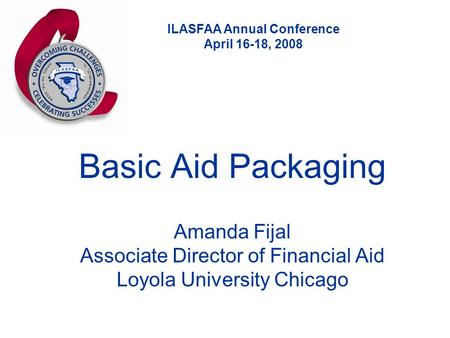 ILASFAA Annual Conference April 16-18, 2008 Basic Aid Packaging Amanda Fijal Associate Director of Financial Aid Loyola University Chicago.