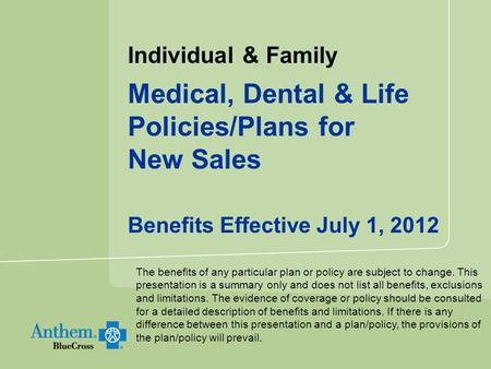 Individual & Family Medical, Dental & Life Policies/Plans for New Sales Benefits Effective July 1, 2012 The benefits of any particular plan or policy are.