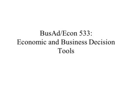BusAd/Econ 533: Economic and Business Decision Tools.