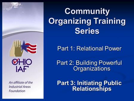 Community Organizing Training Series Part 1: Relational Power Part 2: Building Powerful Organizations Part 3: Initiating Public Relationships.