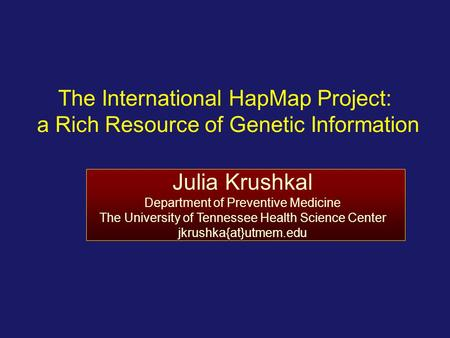 The International HapMap Project: a Rich Resource of Genetic Information Julia Krushkal Department of Preventive Medicine The University of Tennessee Health.