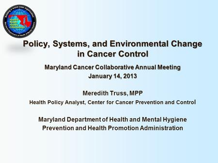 Policy, Systems, and Environmental Change in Cancer Control Maryland Cancer Collaborative Annual Meeting January 14, 2013 Meredith Truss, MPP Health Policy.