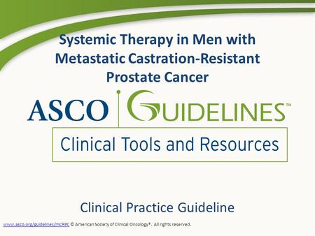 Systemic Therapy in Men with Metastatic Castration-Resistant Prostate Cancer Clinical Practice Guideline www.asco.org/guidelines/mCRPCwww.asco.org/guidelines/mCRPC.