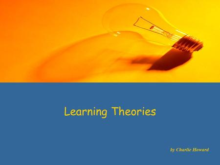 Learning Theories by Charlie Howard. Learning Theories Cognitivism is a learning theory which attempts to answer how and why people learn by attributing.