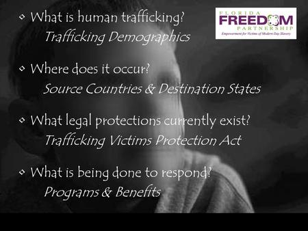What is human trafficking? Trafficking Demographics Where does it occur? Source Countries & Destination States What legal protections currently exist?