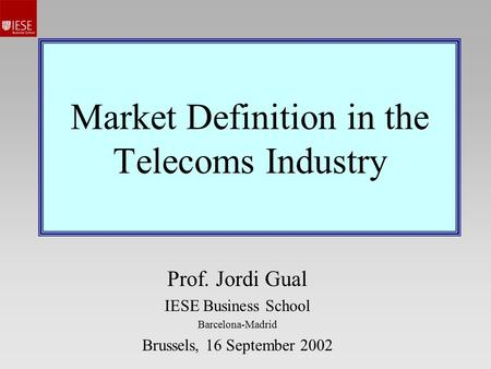Market Definition in the Telecoms Industry Prof. Jordi Gual IESE Business School Barcelona-Madrid Brussels, 16 September 2002.