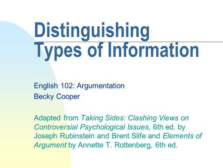 Distinguishing Types of Information English 102: Argumentation Becky Cooper Adapted from Taking Sides: Clashing Views on Controversial Psychological Issues,