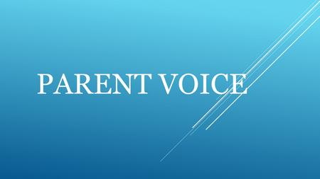 PARENT VOICE. What is Parent Voice?  Parent Voice is a group of parents, representing parents, run by parents with the support of the school.  Parent.