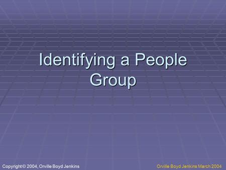 Identifying a People Group Copyright © 2004, Orville Boyd JenkinsOrville Boyd Jenkins March 2004.
