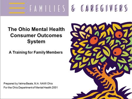 The Ohio Mental Health Consumer Outcomes System A Training for Family Members Prepared by Velma Beale, M.A. NAMI Ohio For the Ohio Department of Mental.