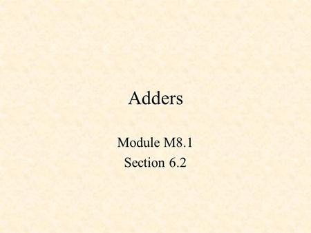 Adders Module M8.1 Section 6.2. Adders Half Adder Full Adder TTL Adder.