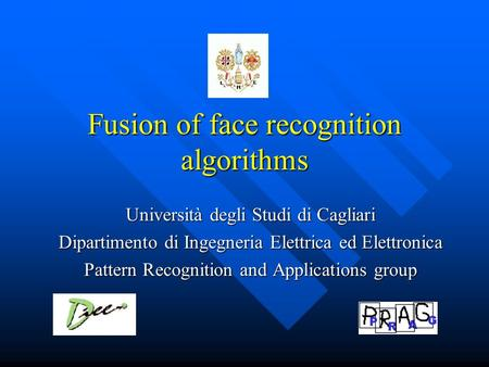 Fusion of face recognition algorithms Università degli Studi di Cagliari Dipartimento di Ingegneria Elettrica ed Elettronica Pattern Recognition and Applications.