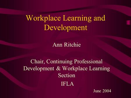 Workplace Learning and Development Ann Ritchie Chair, Continuing Professional Development & Workplace Learning Section IFLA June 2004.
