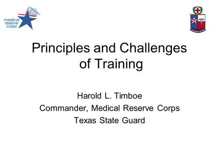 Principles and Challenges of Training Harold L. Timboe Commander, Medical Reserve Corps Texas State Guard.