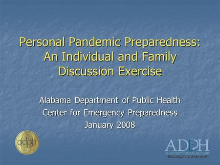 Personal Pandemic Preparedness: An Individual and Family Discussion Exercise Alabama Department of Public Health Center for Emergency Preparedness January.