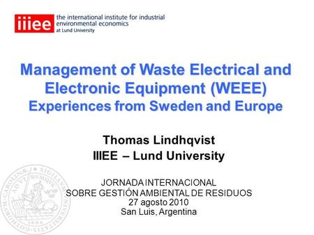 Management of Waste Electrical and Electronic Equipment (WEEE) Experiences from Sweden and Europe Thomas Lindhqvist IIIEE – Lund University JORNADA INTERNACIONAL.