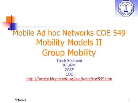 4/5/20151 Mobile Ad hoc Networks COE 549 Mobility Models II Group Mobility Tarek Sheltami KFUPM CCSE COE