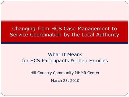 What It Means for HCS Participants & Their Families Hill Country Community MHMR Center March 23, 2010 Changing from HCS Case Management to Service Coordination.
